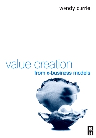 Value Creation from E-Business Models, 1st Edition,Wendy Currie,ISBN9780080481562