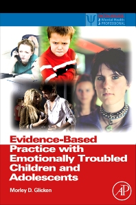 Evidence-Based Practice with Emotionally Troubled Children and Adolescents, 1st Edition,Morley Glicken,ISBN9780123745231