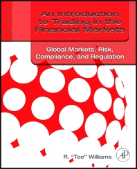 An Introduction to Trading in the Financial Markets: Global Markets, Risk, Compliance, and Regulation, 1st Edition,R. Tee Williams,ISBN9780123748379