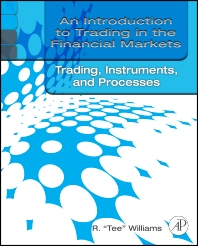 An Introduction to Trading in the Financial Markets:  Trading, Markets, Instruments, and Processes, 1st Edition,R. Tee Williams,ISBN9780123748393