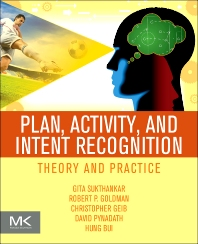 Plan, Activity, and Intent Recognition, 1st Edition,Gita Sukthankar,Christopher Geib,Hung Hai Bui,David Pynadath,Robert Goldman,ISBN9780123985323