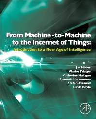 From Machine-to-Machine to the Internet of Things: Introduction to a New Age of Intelligence , 1st Edition,Jan Holler,Vlasios Tsiatsis,Catherine Mulligan,Stefan Avesand,Stamatis Karnouskos,David Boyle,ISBN9780124076846