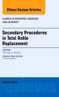 Cover image for Secondary Procedures in Total Ankle Replacement, An Issue of Clinics in Podiatric Medicine and Surgery