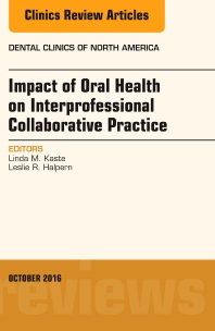 Impact of Oral Health on Interprofessional Collaborative Practice, An Issue of Dental Clinics of North America - 1st Edition - ISBN: 9780323463065, 9780323463072
