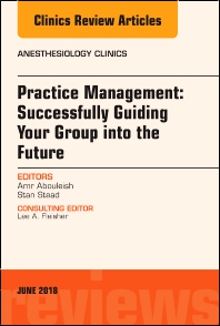 Cover image for Practice Management: Successfully Guiding Your Group into the Future, An Issue of Anesthesiology Clinics