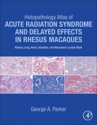 Histopathology Atlas of Acute Radiation Syndrome and Delayed Effects in Rhesus Macaques - 1st Edition - ISBN: 9780323913935