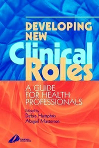 Developing New Clinical Roles, 1st Edition,Debra Humphris,Abigail Masterson,ISBN9780443070716