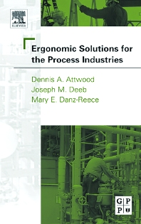 Ergonomic Solutions for the Process Industries, 1st Edition,Dennis Attwood,Joseph Deeb, Ph.D., CPE, M.Erg.S.,Mary Danz-Reece,ISBN9780750677042