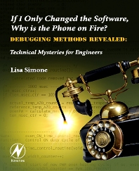 If I Only Changed the Software, Why is the Phone on Fire?: Embedded Debugging Methods Revealed - 1st Edition - ISBN: 9780750682183, 9780080941752