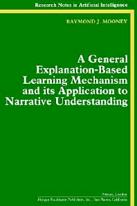 A General Explanation-Based Learning Mechanism and its Application to Narrative Understanding, 1st Edition,Raymond Mooney,ISBN9781558600911
