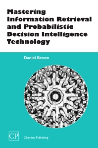 Mastering Information Retrieval and Probabilistic Decision Intelligence Technology - 1st Edition - ISBN: 9781843340799, 9781780630670