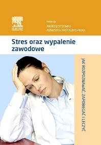 Stres oraz wypalenie zawodowe. Jak rozpoznawać, zapobiegać i leczyć - 1st Edition - ISBN: 9788376097367