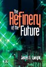 The Refinery of the Future, 1st Edition,James Speight,ISBN9780128102251